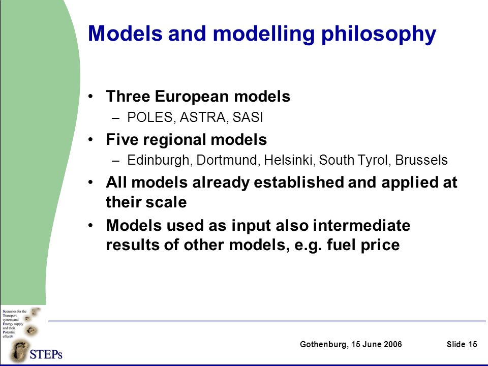 Gothenburg, 15 June 2006Slide 15 Models and modelling philosophy Three European models –POLES, ASTRA, SASI Five regional models –Edinburgh, Dortmund, Helsinki, South Tyrol, Brussels All models already established and applied at their scale Models used as input also intermediate results of other models, e.g.