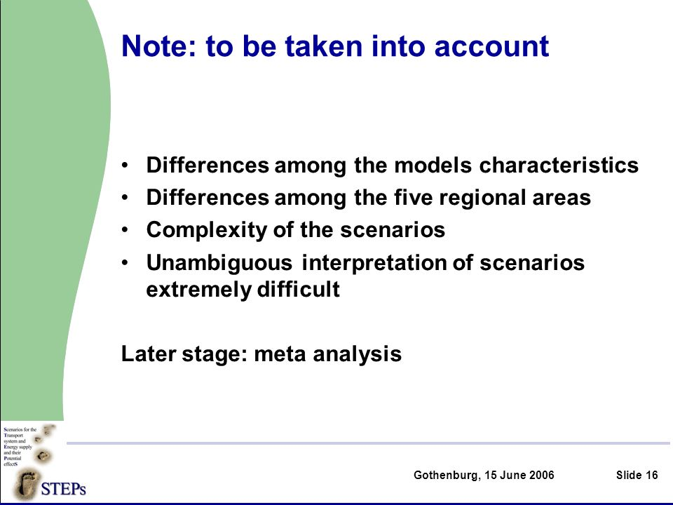 Gothenburg, 15 June 2006Slide 16 Note: to be taken into account Differences among the models characteristics Differences among the five regional areas Complexity of the scenarios Unambiguous interpretation of scenarios extremely difficult Later stage: meta analysis