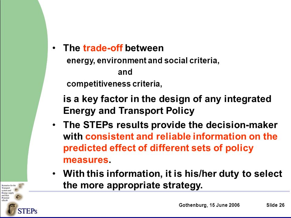 Gothenburg, 15 June 2006Slide 26 The trade-off between energy, environment and social criteria, and competitiveness criteria, is a key factor in the design of any integrated Energy and Transport Policy The STEPs results provide the decision-maker with consistent and reliable information on the predicted effect of different sets of policy measures.