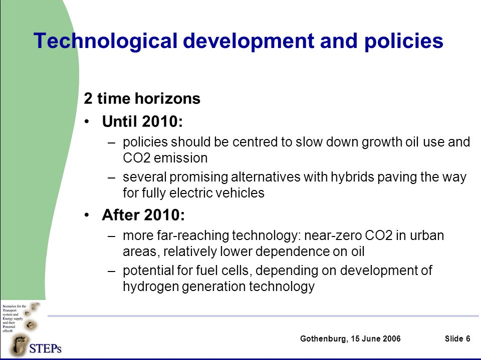 Gothenburg, 15 June 2006Slide 6 Technological development and policies 2 time horizons Until 2010: –policies should be centred to slow down growth oil use and CO2 emission –several promising alternatives with hybrids paving the way for fully electric vehicles After 2010: –more far-reaching technology: near-zero CO2 in urban areas, relatively lower dependence on oil –potential for fuel cells, depending on development of hydrogen generation technology