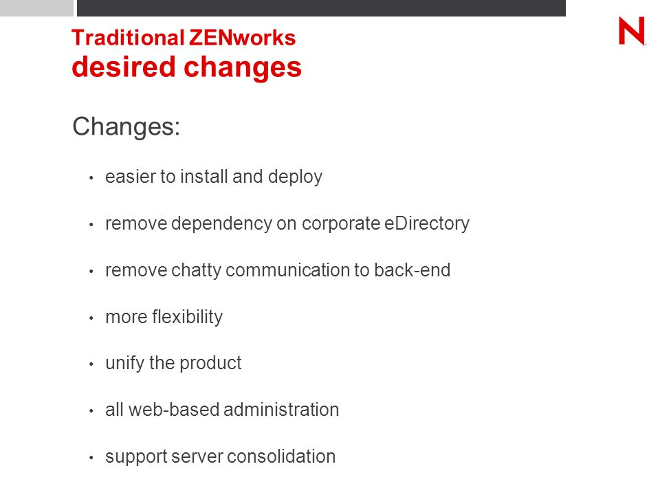 Traditional ZENworks desired changes Changes: easier to install and deploy remove dependency on corporate eDirectory remove chatty communication to back-end more flexibility unify the product all web-based administration support server consolidation