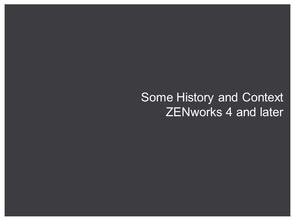 Some History and Context ZENworks 4 and later