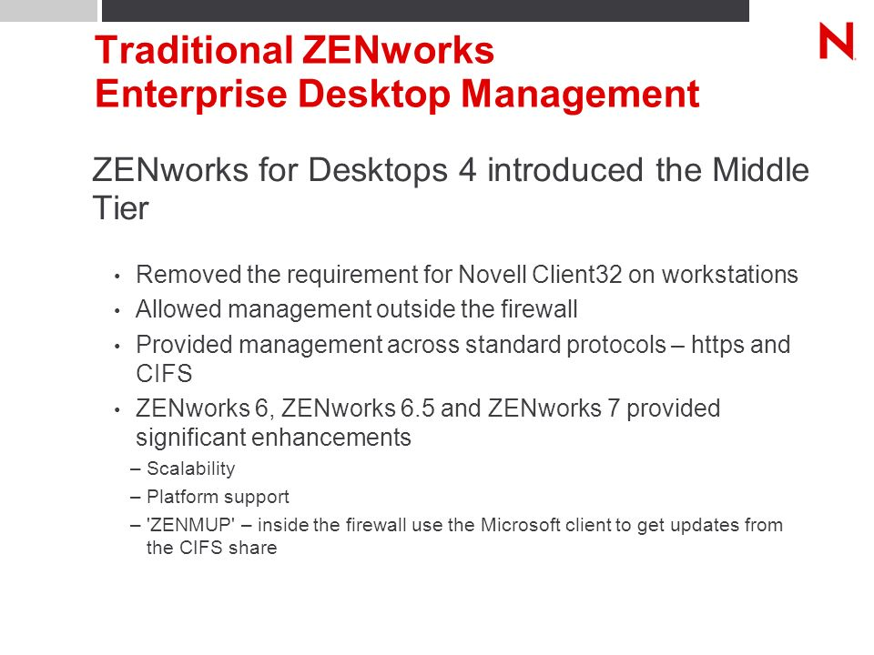 Traditional ZENworks Enterprise Desktop Management ZENworks for Desktops 4 introduced the Middle Tier Removed the requirement for Novell Client32 on workstations Allowed management outside the firewall Provided management across standard protocols – https and CIFS ZENworks 6, ZENworks 6.5 and ZENworks 7 provided significant enhancements –Scalability –Platform support – ZENMUP – inside the firewall use the Microsoft client to get updates from the CIFS share