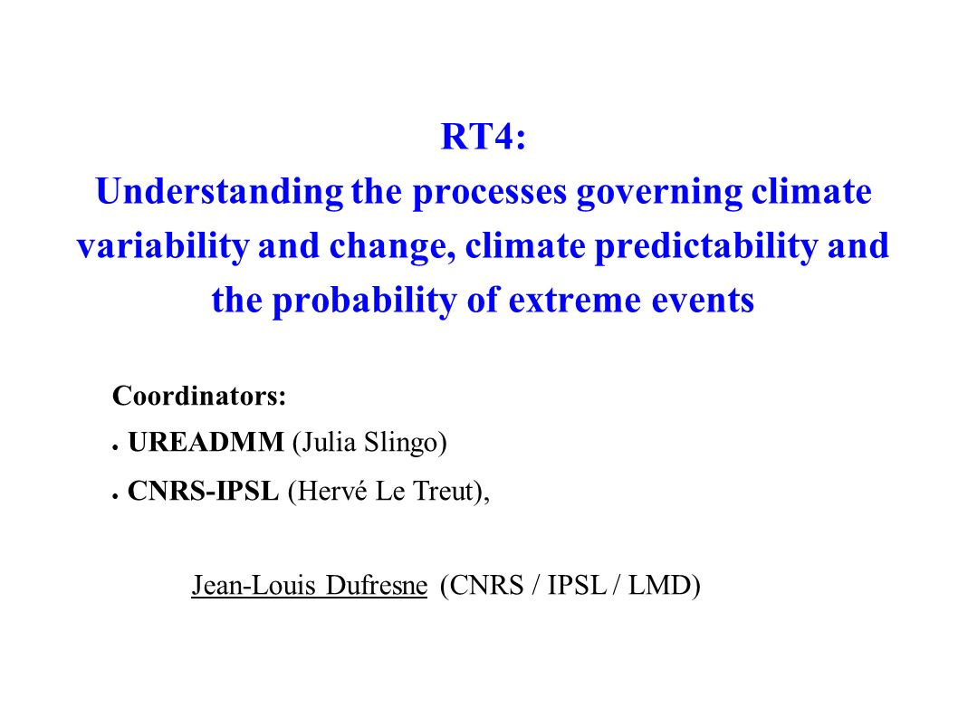 RT4: Understanding the processes governing climate variability and change, climate predictability and the probability of extreme events Coordinators: UREADMM (Julia Slingo) CNRS-IPSL (Hervé Le Treut), Jean-Louis Dufresne (CNRS / IPSL / LMD)