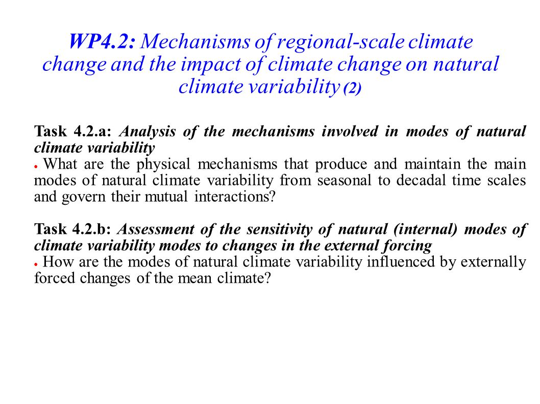 WP4.2: Mechanisms of regional-scale climate change and the impact of climate change on natural climate variability (2) Task 4.2.a: Analysis of the mechanisms involved in modes of natural climate variability What are the physical mechanisms that produce and maintain the main modes of natural climate variability from seasonal to decadal time scales and govern their mutual interactions.