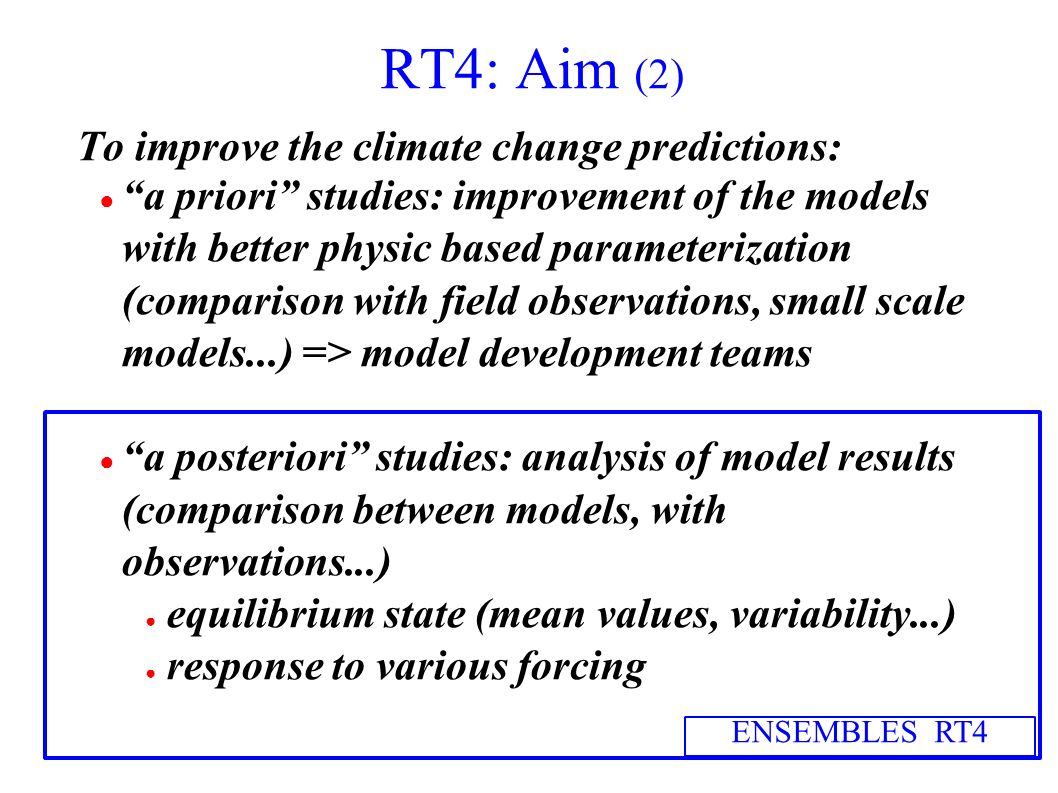 RT4: Aim (2) To improve the climate change predictions: a priori studies: improvement of the models with better physic based parameterization (comparison with field observations, small scale models...) => model development teams a posteriori studies: analysis of model results (comparison between models, with observations...) equilibrium state (mean values, variability...) response to various forcing ENSEMBLES RT4