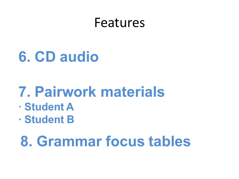 Features 6. CD audio 7. Pairwork materials Student A Student B plan 8. Grammar focus tables plan