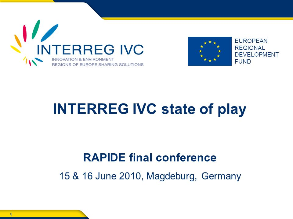 1 EUROPEAN REGIONAL DEVELOPMENT FUND 1 INTERREG IVC state of play RAPIDE final conference 15 & 16 June 2010, Magdeburg, Germany