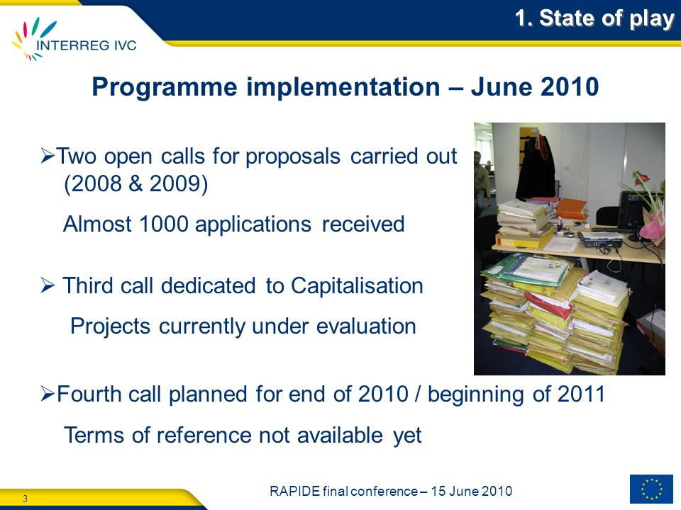 3 RAPIDE final conference – 15 June 2010 Programme implementation – June 2010 Two open calls for proposals carried out (2008 & 2009) Almost 1000 applications received Third call dedicated to Capitalisation Projects currently under evaluation Fourth call planned for end of 2010 / beginning of 2011 Terms of reference not available yet 1.