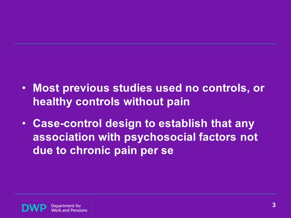 Most previous studies used no controls, or healthy controls without pain Case-control design to establish that any association with psychosocial factors not due to chronic pain per se 3
