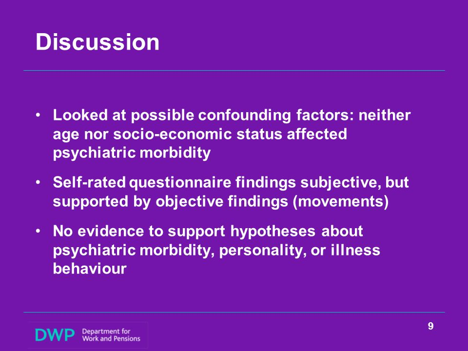 Discussion Looked at possible confounding factors: neither age nor socio-economic status affected psychiatric morbidity Self-rated questionnaire findings subjective, but supported by objective findings (movements) No evidence to support hypotheses about psychiatric morbidity, personality, or illness behaviour 9