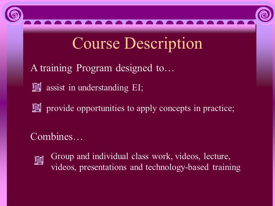 Course Description assist in understanding EI; A training Program designed to… provide opportunities to apply concepts in practice; Group and individual class work, videos, lecture, videos, presentations and technology-based training Combines…