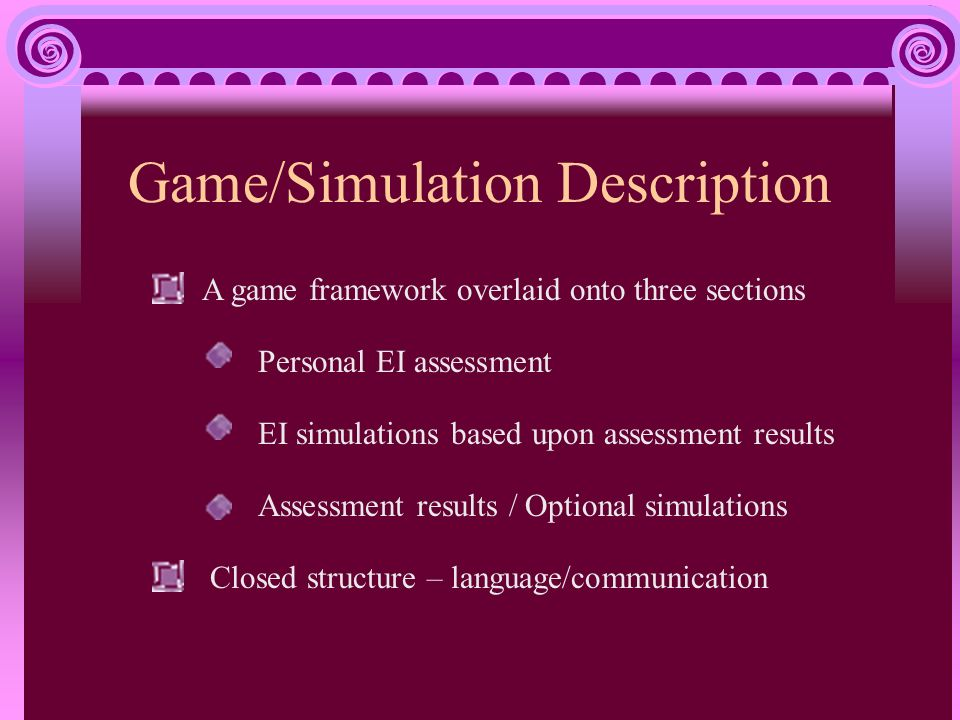 Game/Simulation Description A game framework overlaid onto three sections Personal EI assessment EI simulations based upon assessment results Assessment results / Optional simulations Closed structure – language/communication