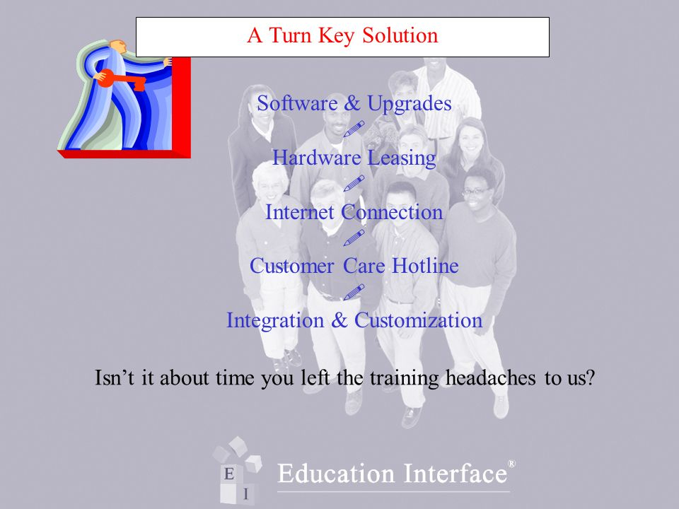 Software & Upgrades Hardware Leasing Internet Connection Customer Care Hotline Integration & Customization Isnt it about time you left the training headaches to us.