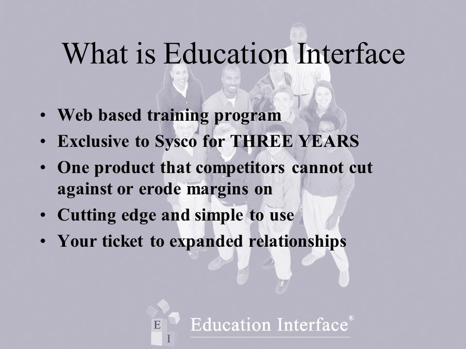 What is Education Interface Web based training program Exclusive to Sysco for THREE YEARS One product that competitors cannot cut against or erode margins on Cutting edge and simple to use Your ticket to expanded relationships