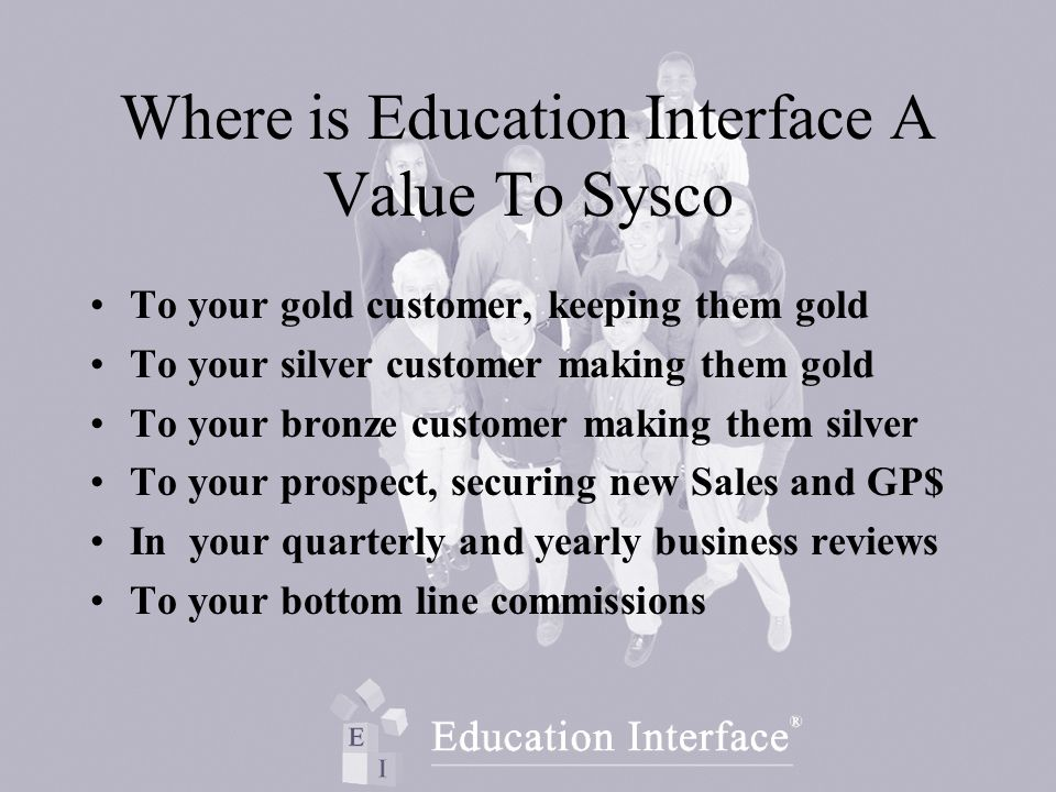 Where is Education Interface A Value To Sysco To your gold customer, keeping them gold To your silver customer making them gold To your bronze customer making them silver To your prospect, securing new Sales and GP$ In your quarterly and yearly business reviews To your bottom line commissions