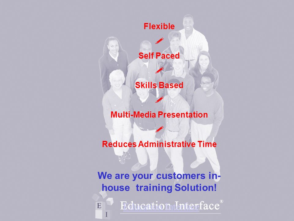 Flexible Self Paced Skills Based Multi-Media Presentation Reduces Administrative Time We are your customers in- house training Solution.