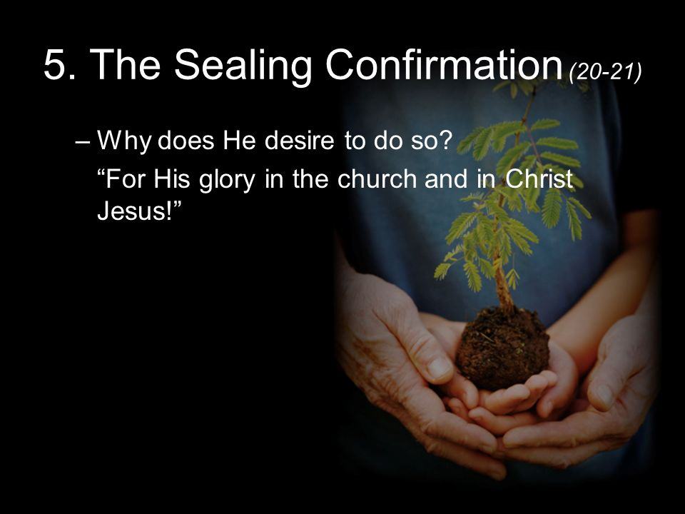 5. The Sealing Confirmation (20-21) –Why does He desire to do so.
