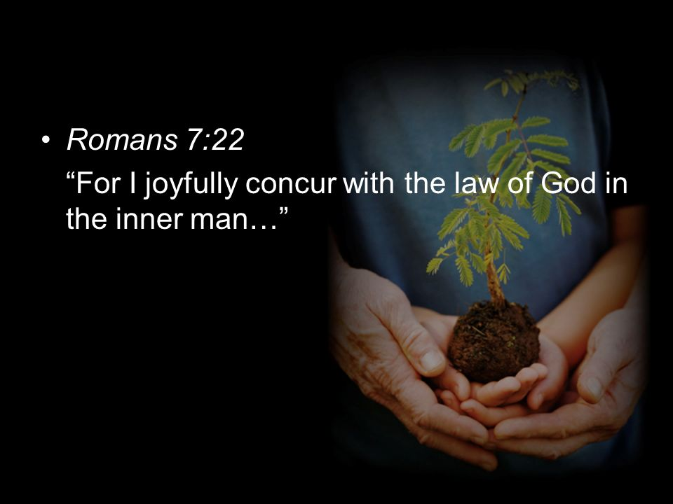 Romans 7:22 For I joyfully concur with the law of God in the inner man…