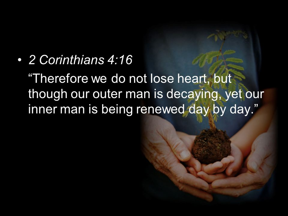2 Corinthians 4:16 Therefore we do not lose heart, but though our outer man is decaying, yet our inner man is being renewed day by day.