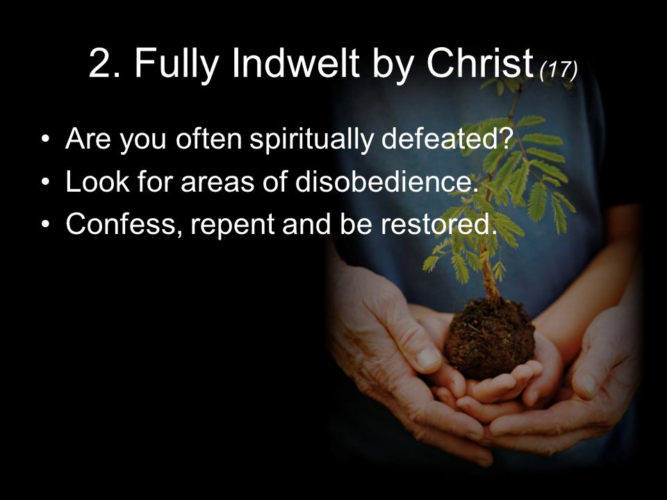 2. Fully Indwelt by Christ (17) Are you often spiritually defeated.