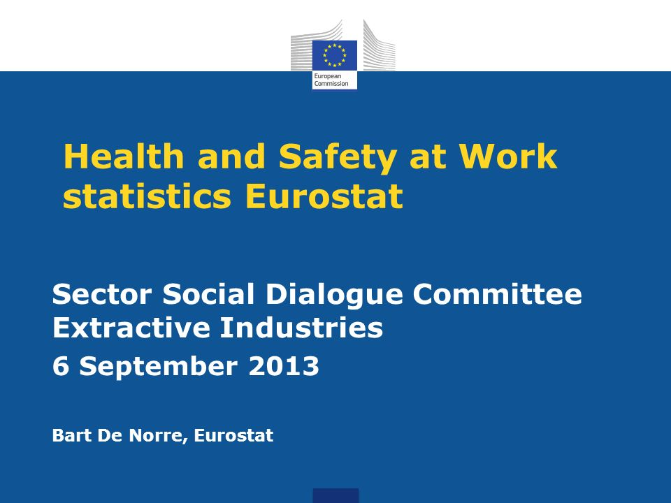 Health and Safety at Work statistics Eurostat Sector Social Dialogue Committee Extractive Industries 6 September 2013 Bart De Norre, Eurostat