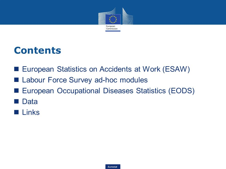 Eurostat Contents European Statistics on Accidents at Work (ESAW) Labour Force Survey ad-hoc modules European Occupational Diseases Statistics (EODS) Data Links