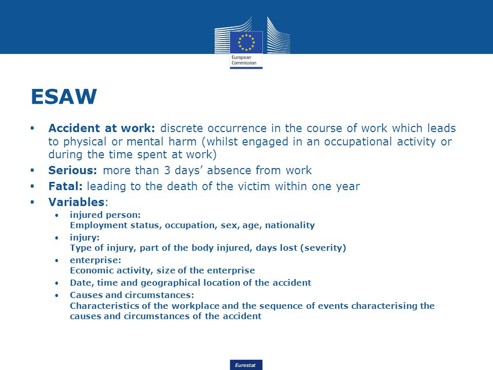 Eurostat ESAW Accident at work: discrete occurrence in the course of work which leads to physical or mental harm (whilst engaged in an occupational activity or during the time spent at work) Serious: more than 3 days absence from work Fatal: leading to the death of the victim within one year Variables: injured person: Employment status, occupation, sex, age, nationality injury: Type of injury, part of the body injured, days lost (severity) enterprise: Economic activity, size of the enterprise Date, time and geographical location of the accident Causes and circumstances: Characteristics of the workplace and the sequence of events characterising the causes and circumstances of the accident
