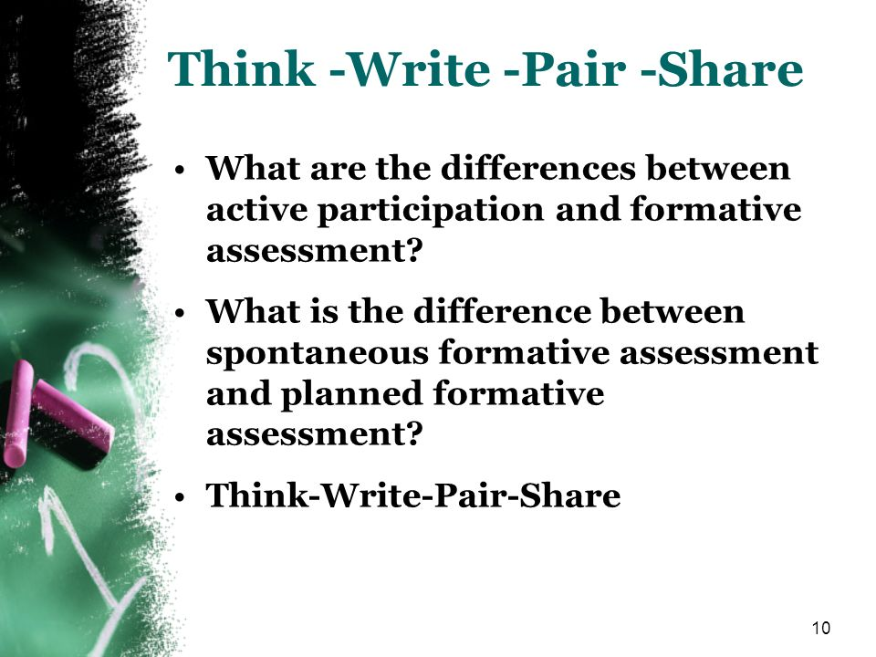 10 Think -Write -Pair -Share What are the differences between active participation and formative assessment.