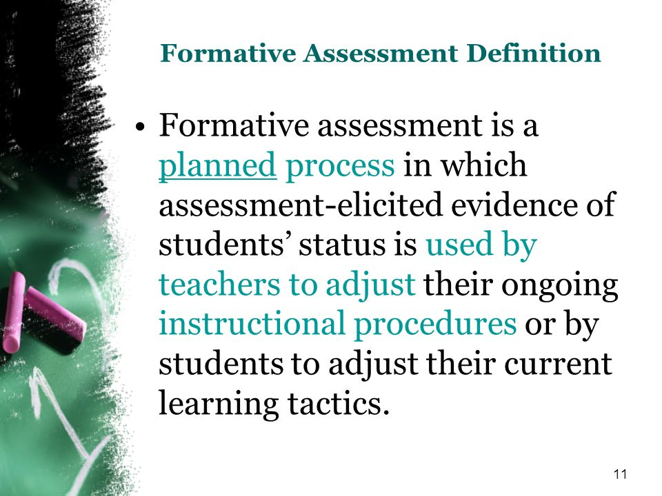 11 Formative Assessment Definition Formative assessment is a planned process in which assessment-elicited evidence of students status is used by teachers to adjust their ongoing instructional procedures or by students to adjust their current learning tactics.