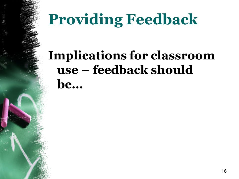 16 Providing Feedback Implications for classroom use – feedback should be…