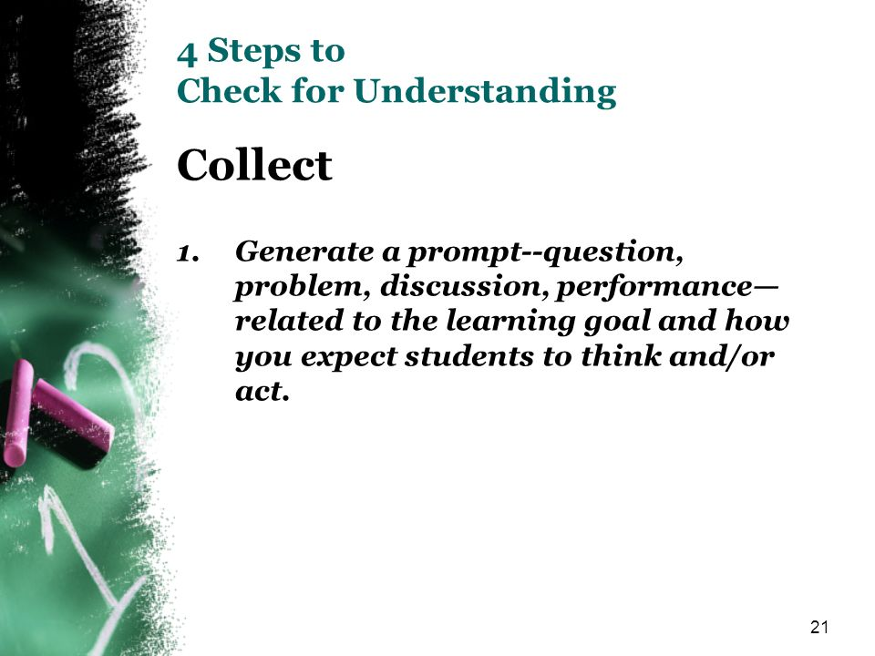 21 4 Steps to Check for Understanding Collect 1.Generate a prompt--question, problem, discussion, performance related to the learning goal and how you expect students to think and/or act.