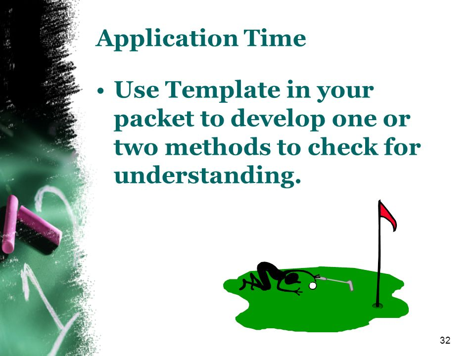 32 Application Time Use Template in your packet to develop one or two methods to check for understanding.