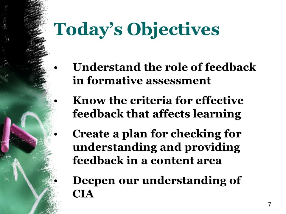 7 Todays Objectives Understand the role of feedback in formative assessment Know the criteria for effective feedback that affects learning Create a plan for checking for understanding and providing feedback in a content area Deepen our understanding of CIA