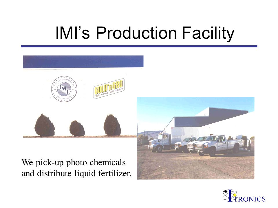 IMIs Production Facility We pick-up photo chemicals and distribute liquid fertilizer.