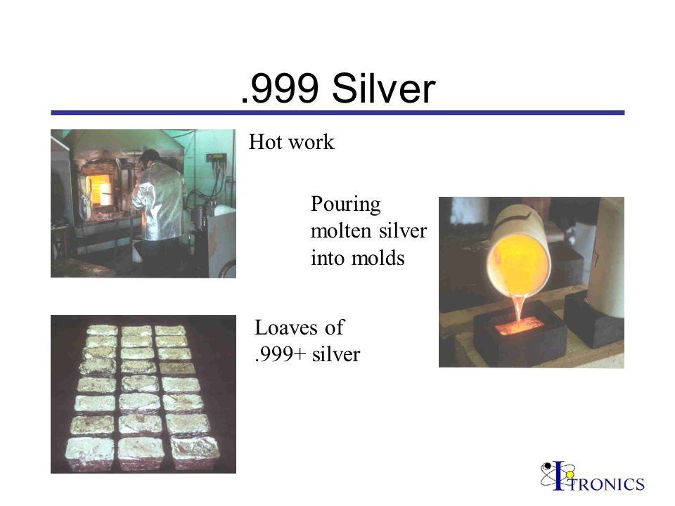 .999 Silver Pouring molten silver into molds Loaves of.999+ silver Hot work