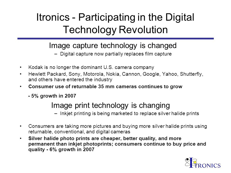 Itronics - Participating in the Digital Technology Revolution Image capture technology is changed –Digital capture now partially replaces film capture Kodak is no longer the dominant U.S.