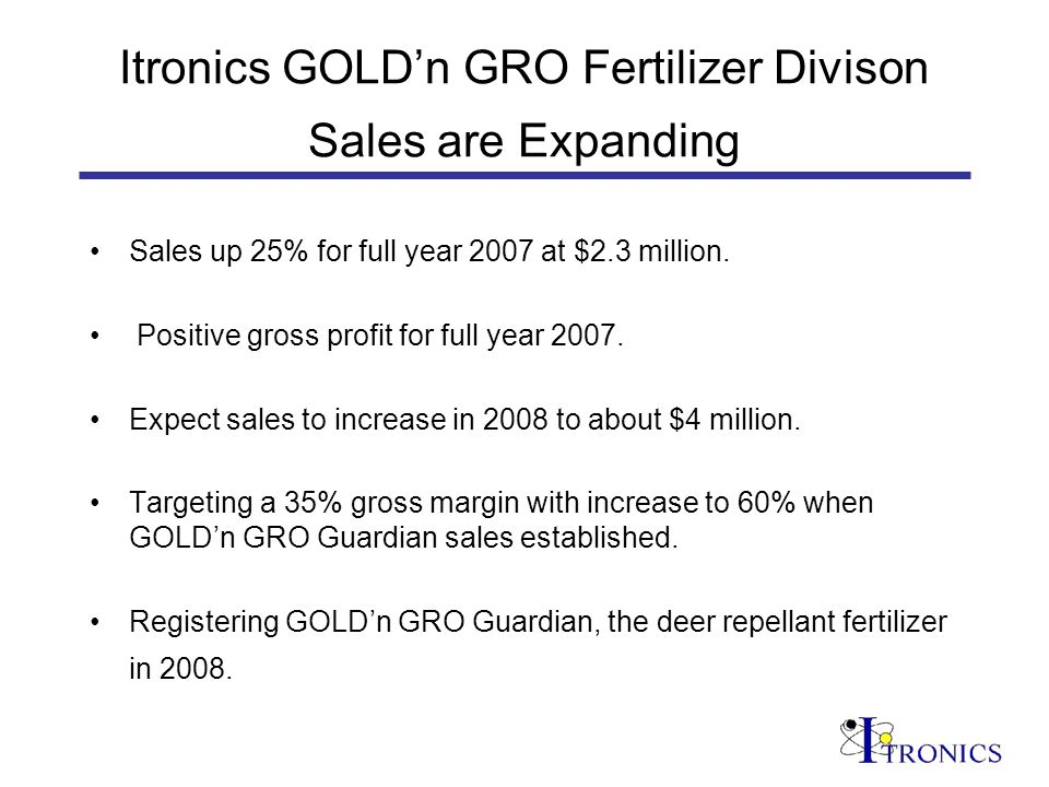 Itronics GOLDn GRO Fertilizer Divison Sales are Expanding Sales up 25% for full year 2007 at $2.3 million.