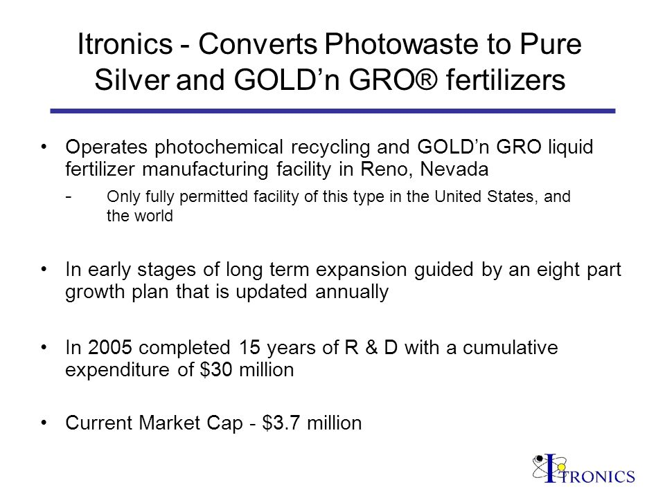 Itronics - Converts Photowaste to Pure Silver and GOLDn GRO® fertilizers Operates photochemical recycling and GOLDn GRO liquid fertilizer manufacturing facility in Reno, Nevada - Only fully permitted facility of this type in the United States, and the world In early stages of long term expansion guided by an eight part growth plan that is updated annually In 2005 completed 15 years of R & D with a cumulative expenditure of $30 million Current Market Cap - $3.7 million