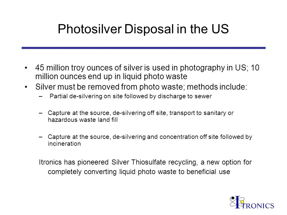 Photosilver Disposal in the US 45 million troy ounces of silver is used in photography in US; 10 million ounces end up in liquid photo waste Silver must be removed from photo waste; methods include: – Partial de-silvering on site followed by discharge to sewer –Capture at the source, de-silvering off site, transport to sanitary or hazardous waste land fill –Capture at the source, de-silvering and concentration off site followed by incineration Itronics has pioneered Silver Thiosulfate recycling, a new option for completely converting liquid photo waste to beneficial use