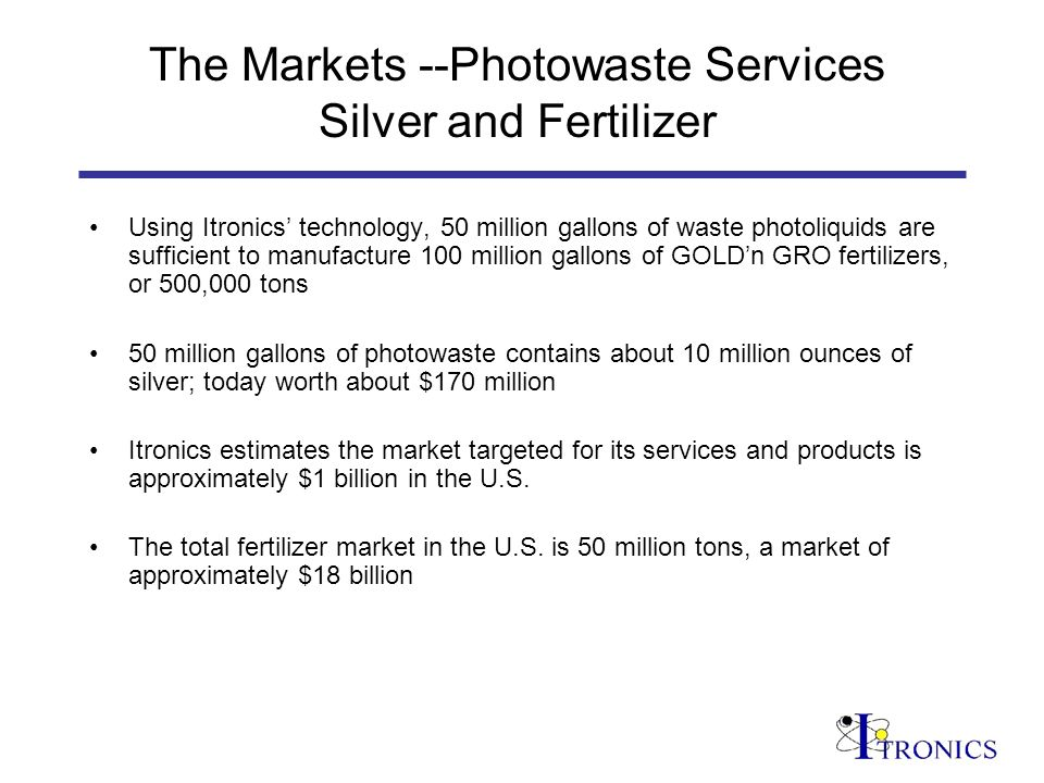 The Markets --Photowaste Services Silver and Fertilizer Using Itronics technology, 50 million gallons of waste photoliquids are sufficient to manufacture 100 million gallons of GOLDn GRO fertilizers, or 500,000 tons 50 million gallons of photowaste contains about 10 million ounces of silver; today worth about $170 million Itronics estimates the market targeted for its services and products is approximately $1 billion in the U.S.