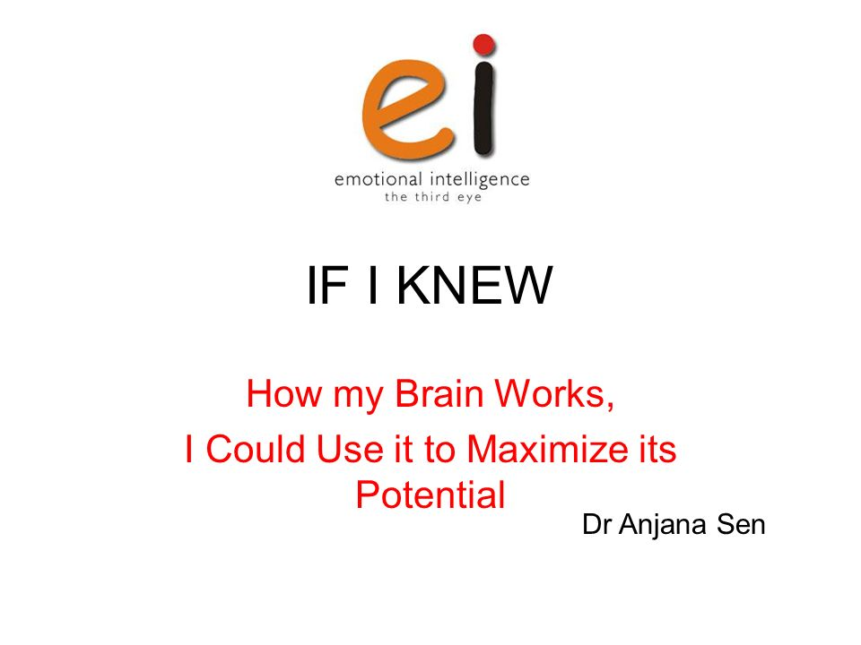 IF I KNEW How my Brain Works, I Could Use it to Maximize its Potential Dr Anjana Sen