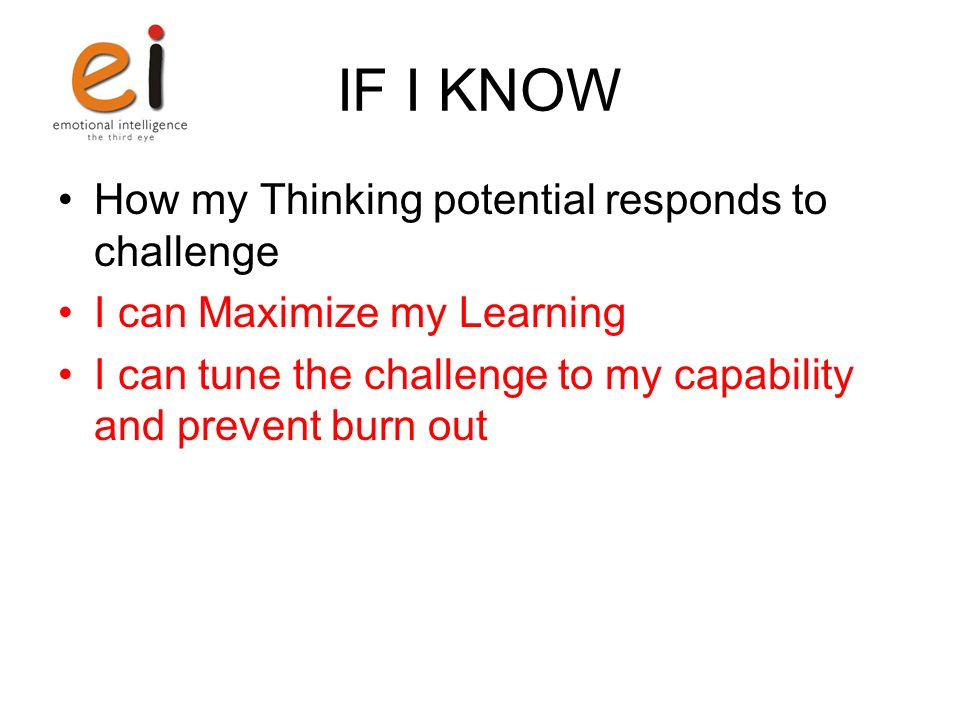 IF I KNOW How my Thinking potential responds to challenge I can Maximize my Learning I can tune the challenge to my capability and prevent burn out