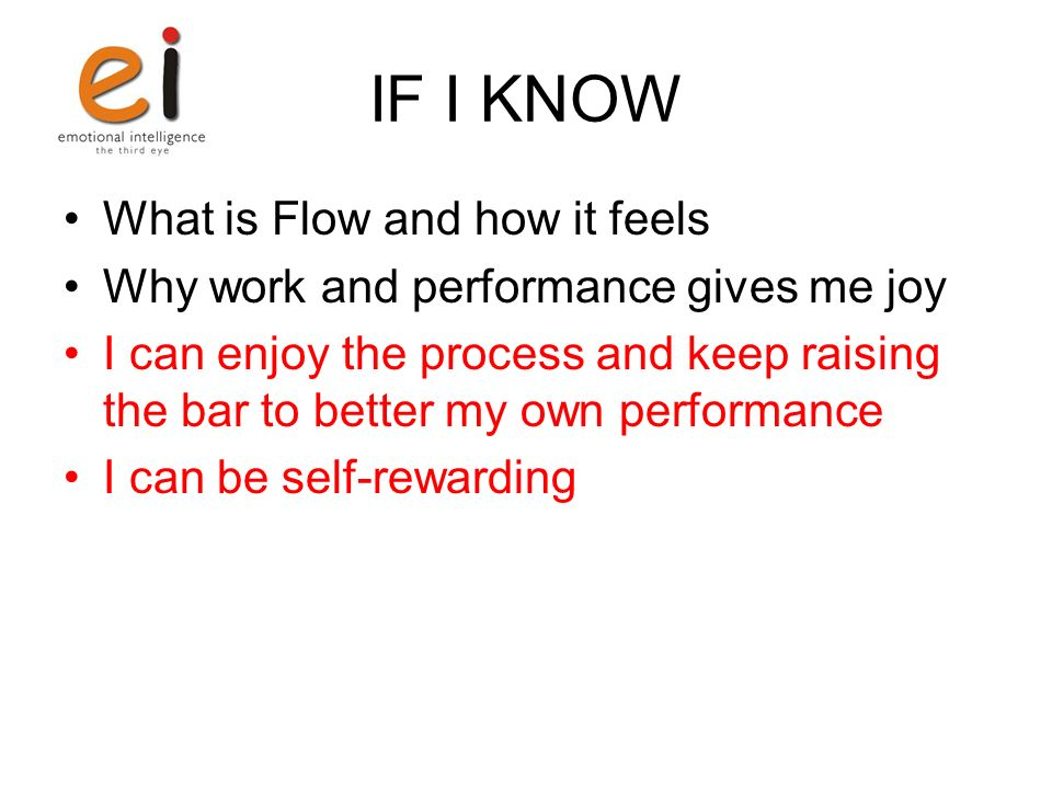 IF I KNOW What is Flow and how it feels Why work and performance gives me joy I can enjoy the process and keep raising the bar to better my own performance I can be self-rewarding