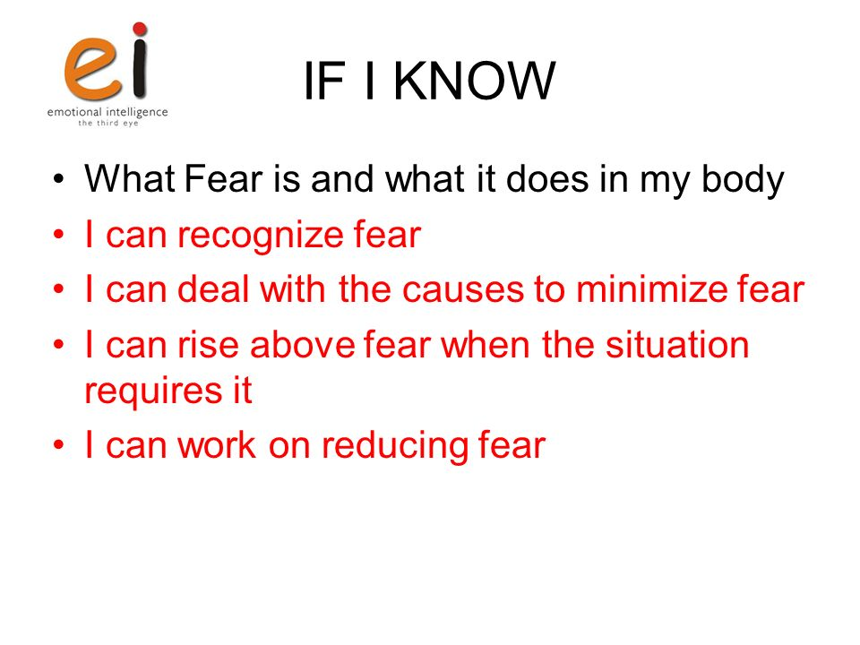 IF I KNOW What Fear is and what it does in my body I can recognize fear I can deal with the causes to minimize fear I can rise above fear when the situation requires it I can work on reducing fear