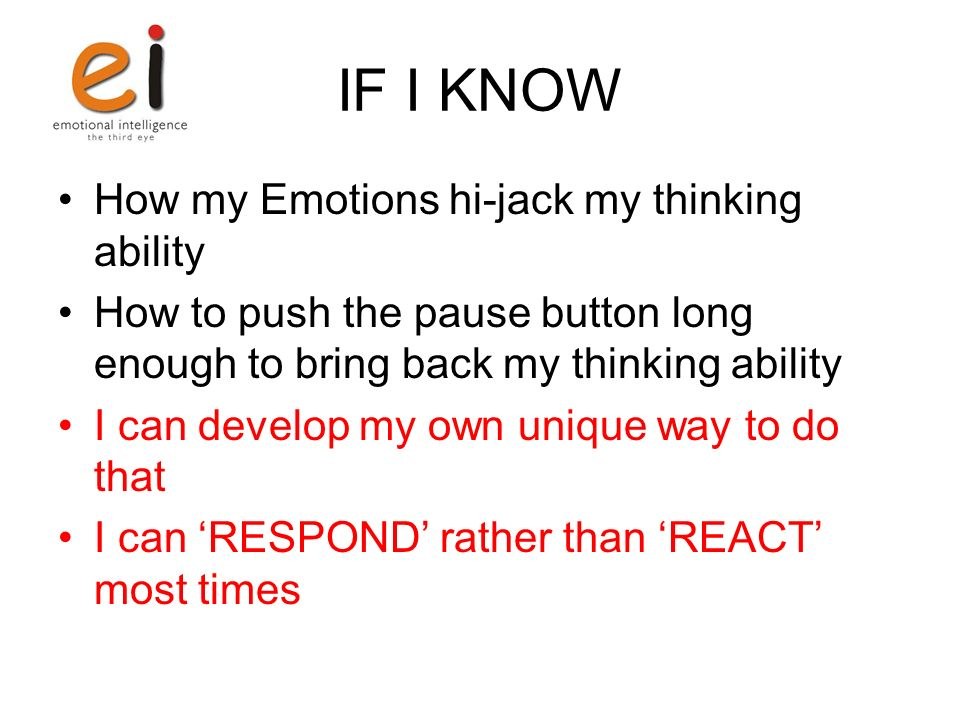 IF I KNOW How my Emotions hi-jack my thinking ability How to push the pause button long enough to bring back my thinking ability I can develop my own unique way to do that I can RESPOND rather than REACT most times