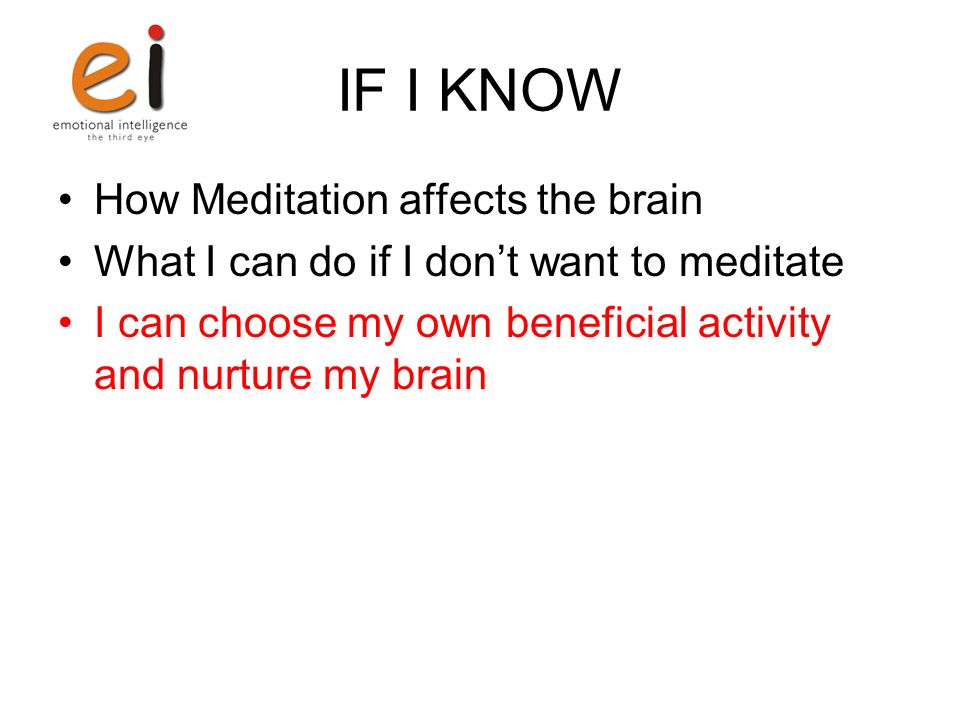 IF I KNOW How Meditation affects the brain What I can do if I dont want to meditate I can choose my own beneficial activity and nurture my brain