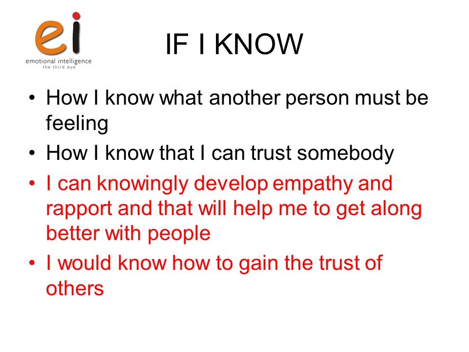 IF I KNOW How I know what another person must be feeling How I know that I can trust somebody I can knowingly develop empathy and rapport and that will help me to get along better with people I would know how to gain the trust of others