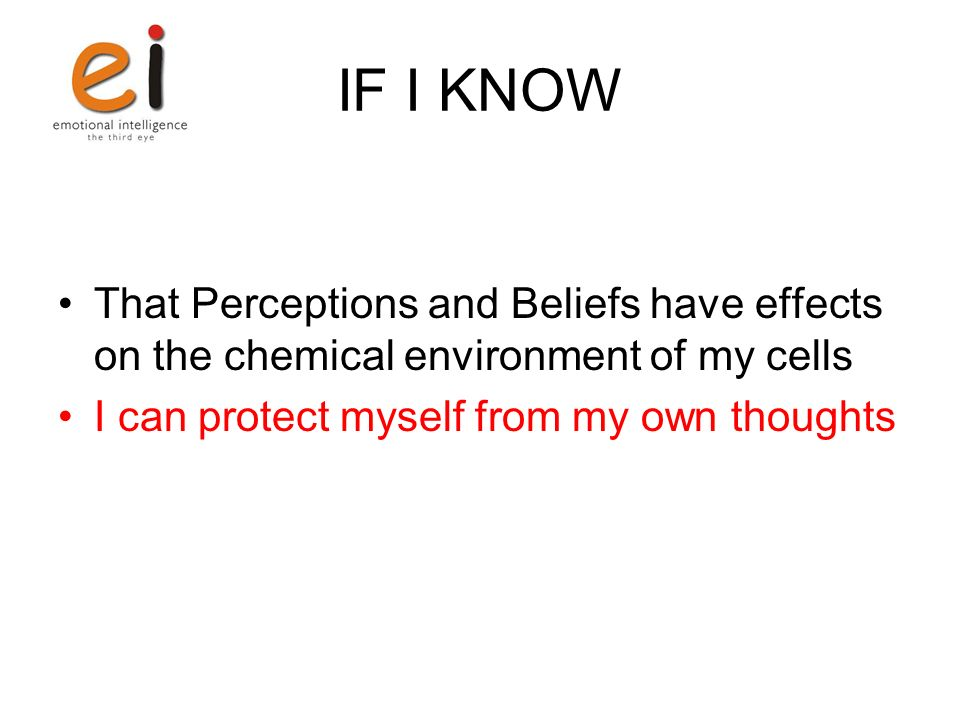 IF I KNOW That Perceptions and Beliefs have effects on the chemical environment of my cells I can protect myself from my own thoughts