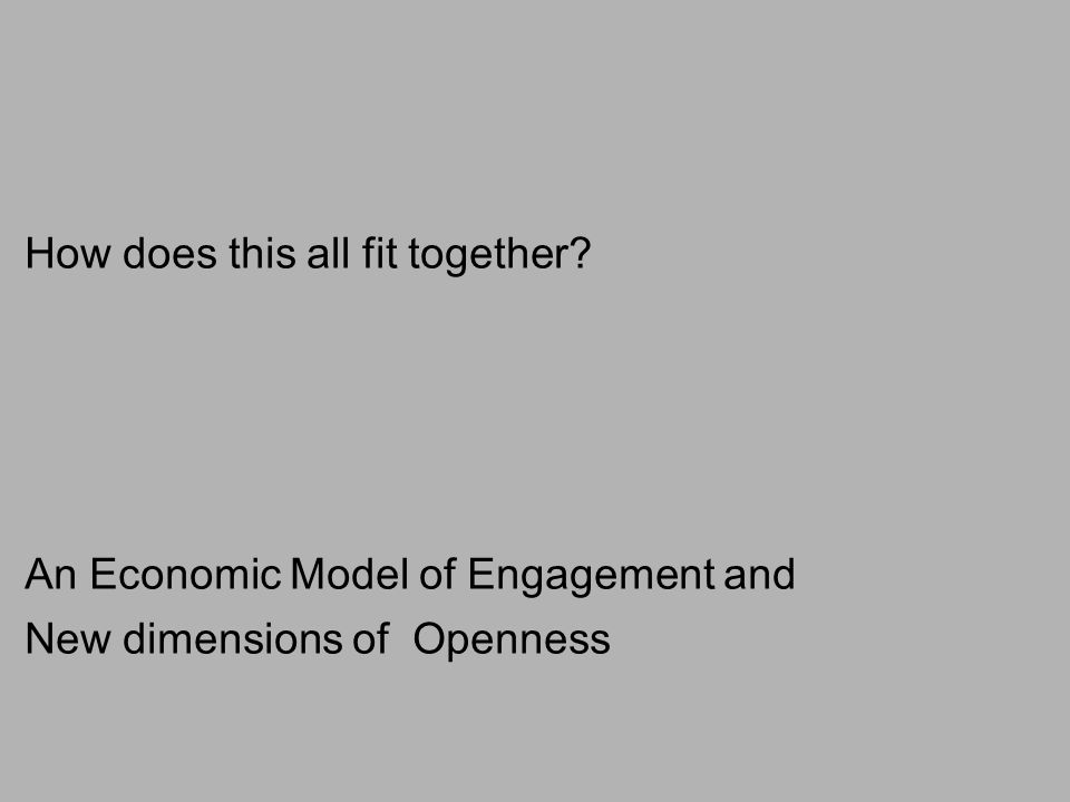 How does this all fit together An Economic Model of Engagement and New dimensions of Openness